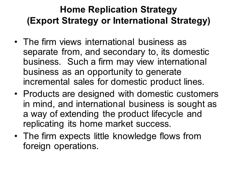 International Business: Strategy, Management, and the New Realities 16 Home Replication Strategy (Export Strategy or International Strategy) The firm views international business as separate from, and secondary to, its domestic business.