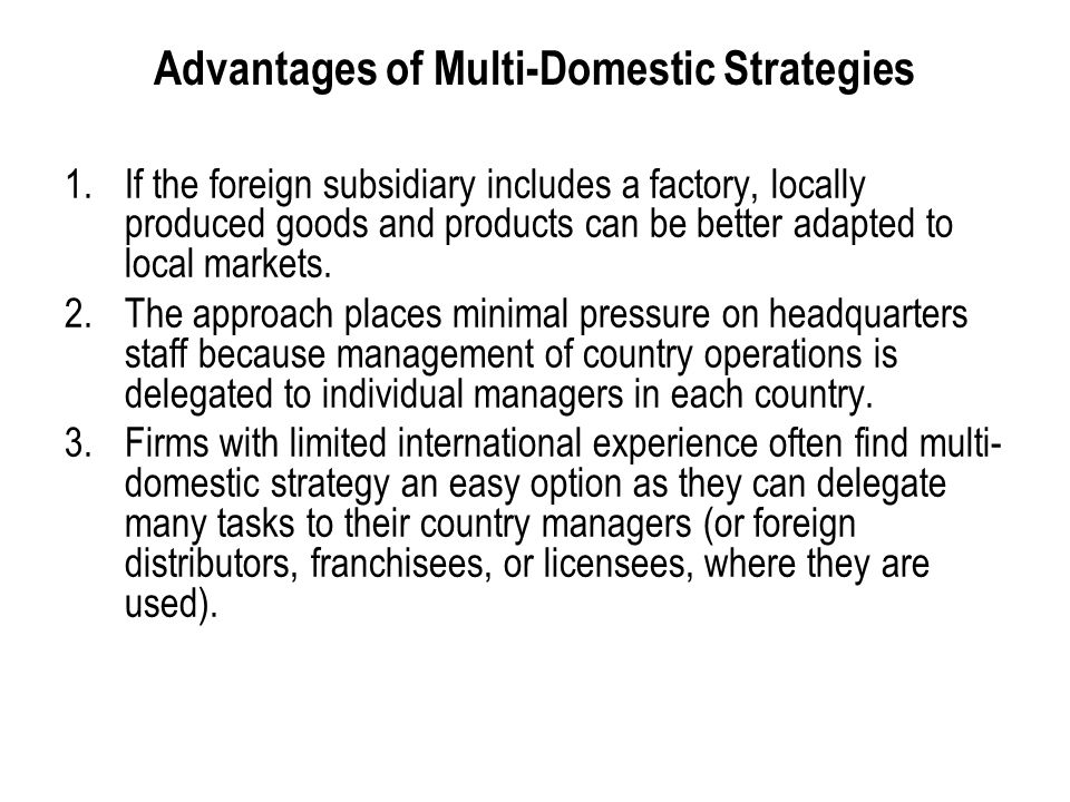 International Business: Strategy, Management, and the New Realities 18 Advantages of Multi-Domestic Strategies 1.If the foreign subsidiary includes a factory, locally produced goods and products can be better adapted to local markets.
