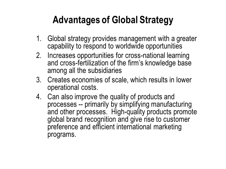 International Business: Strategy, Management, and the New Realities 21 Advantages of Global Strategy 1.Global strategy provides management with a greater capability to respond to worldwide opportunities 2.Increases opportunities for cross-national learning and cross-fertilization of the firm's knowledge base among all the subsidiaries 3.Creates economies of scale, which results in lower operational costs.