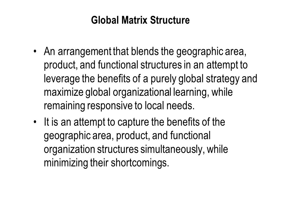 International Business: Strategy, Management, and the New Realities 27 Global Matrix Structure An arrangement that blends the geographic area, product, and functional structures in an attempt to leverage the benefits of a purely global strategy and maximize global organizational learning, while remaining responsive to local needs.
