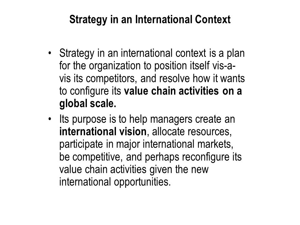 International Business: Strategy, Management, and the New Realities 4 Strategy in an International Context Strategy in an international context is a plan for the organization to position itself vis-a- vis its competitors, and resolve how it wants to configure its value chain activities on a global scale.