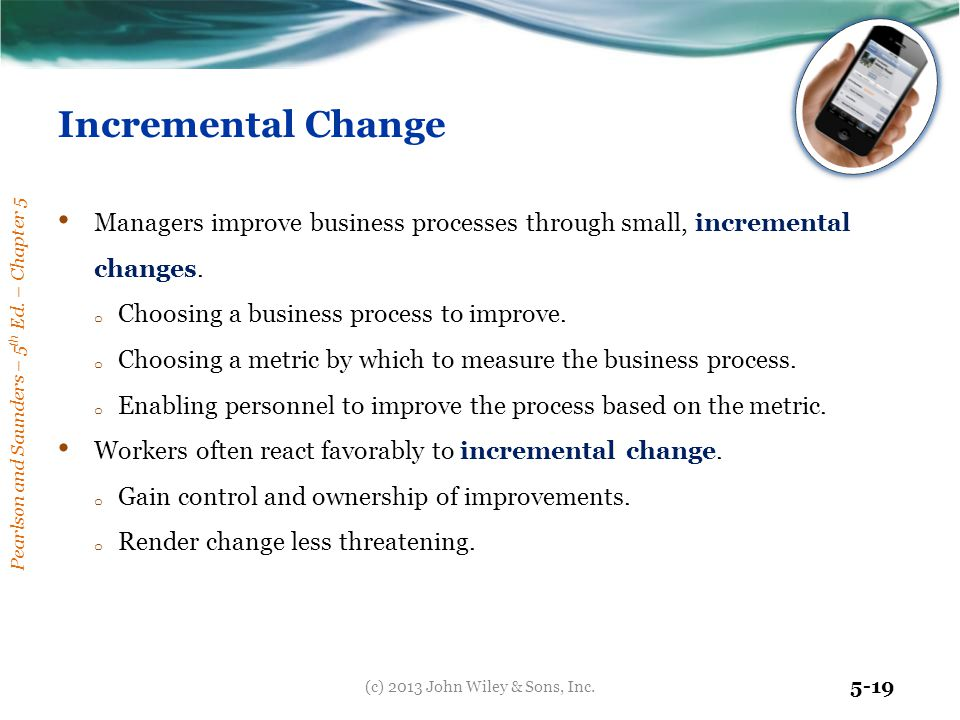 Pearlson and Saunders – 5 th Ed. – Chapter 5 5-19 Incremental Change Managers improve business processes through small, incremental changes. o Choosin