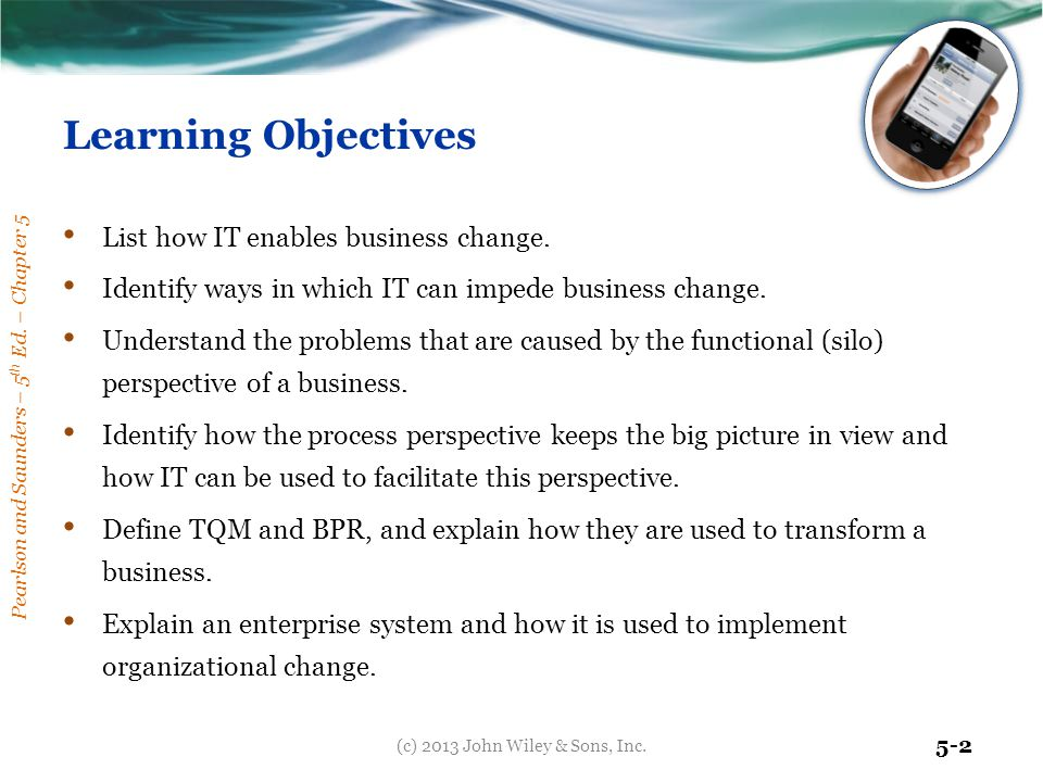 Pearlson and Saunders – 5 th Ed. – Chapter 5 5-2 Learning Objectives List how IT enables business change. Identify ways in which IT can impede busines