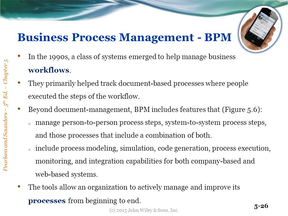 Pearlson and Saunders – 5 th Ed. – Chapter 5 5-26 Business Process Management - BPM In the 1990s, a class of systems emerged to help manage business w