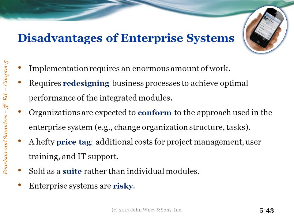 Pearlson and Saunders – 5 th Ed. – Chapter 5 5-43 Disadvantages of Enterprise Systems Implementation requires an enormous amount of work. Requires red