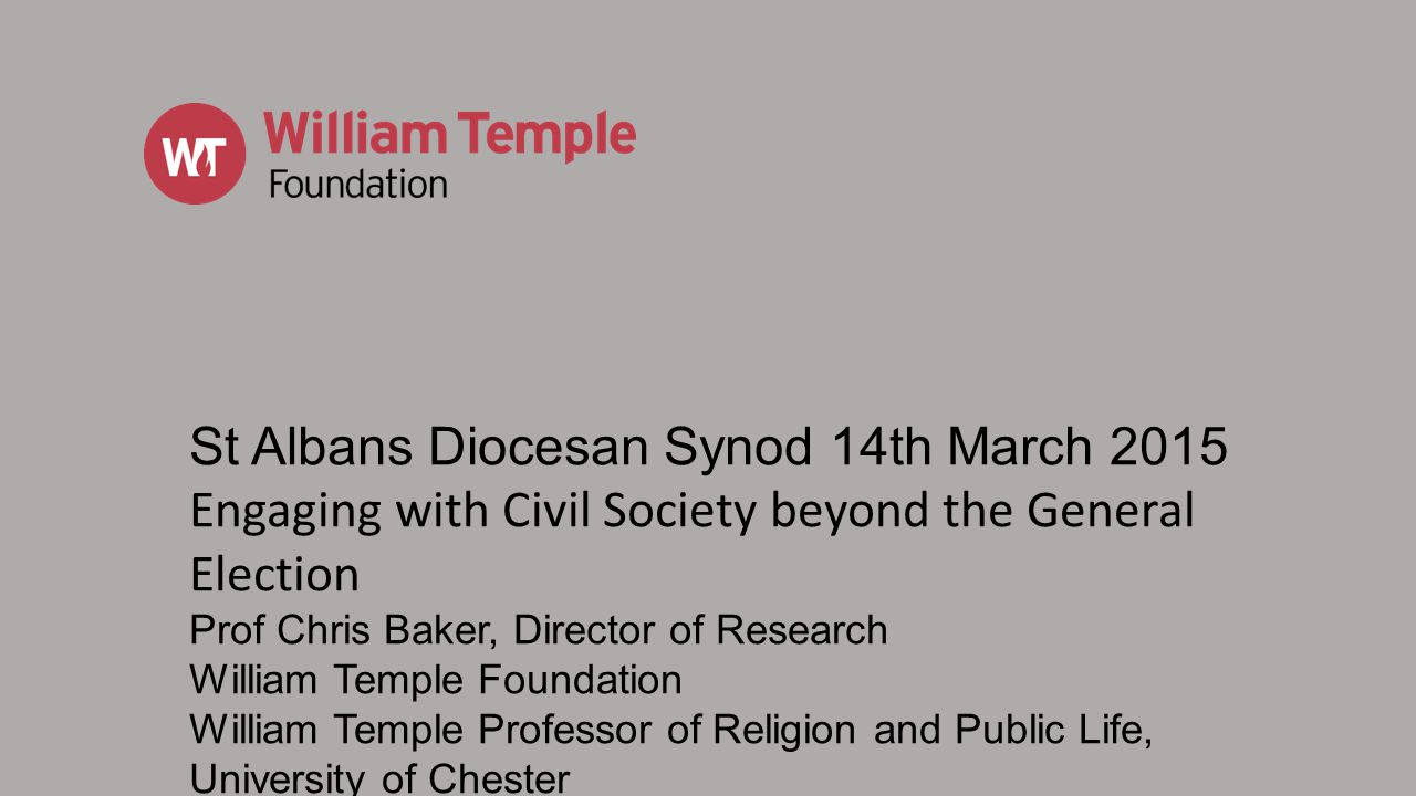 St Albans Diocesan Synod 14th March 2015 Engaging with Civil Society beyond the General Election Prof Chris Baker, Director of Research William Temple Foundation William Temple Professor of Religion and Public Life, University of Chester