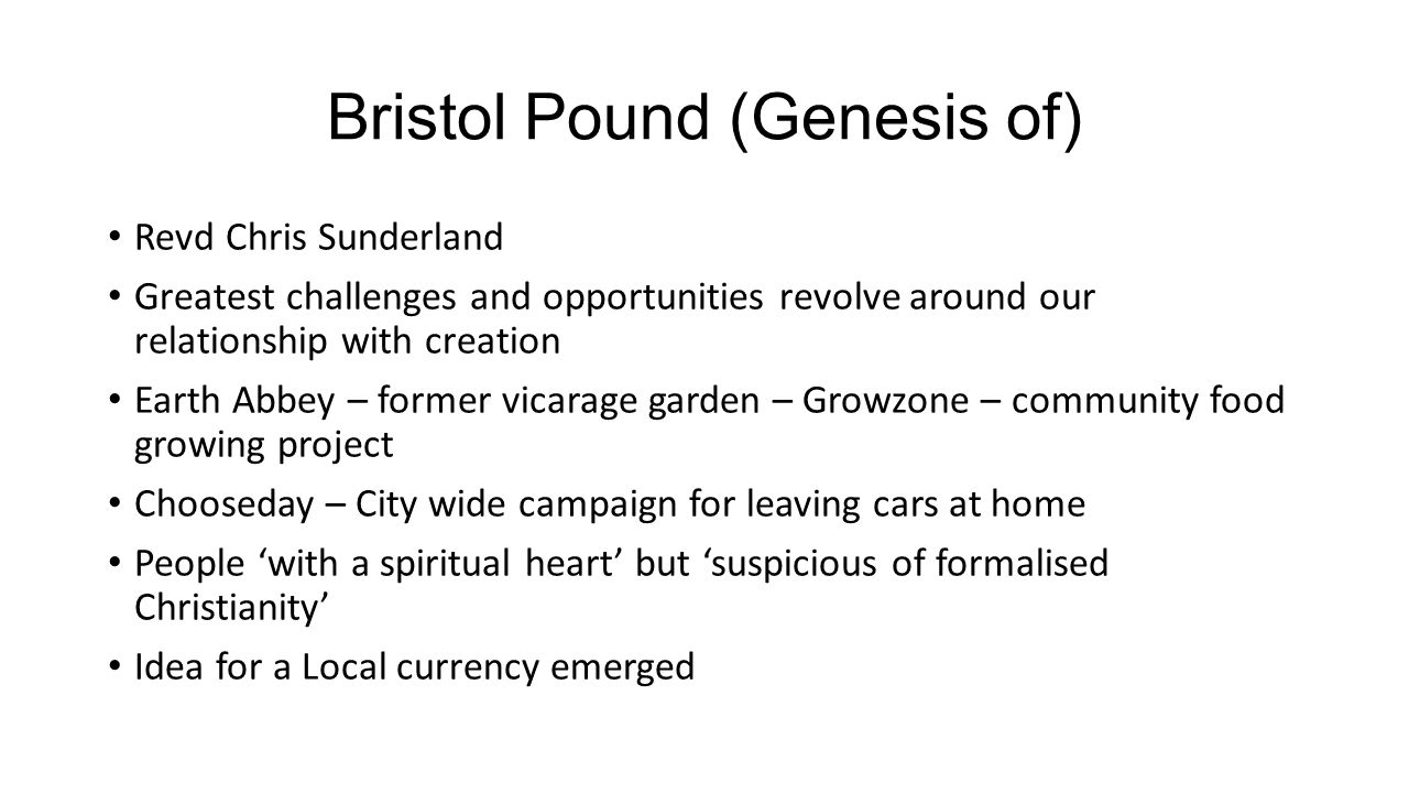Bristol Pound (Genesis of) Revd Chris Sunderland Greatest challenges and opportunities revolve around our relationship with creation Earth Abbey – former vicarage garden – Growzone – community food growing project Chooseday – City wide campaign for leaving cars at home People 'with a spiritual heart' but 'suspicious of formalised Christianity' Idea for a Local currency emerged