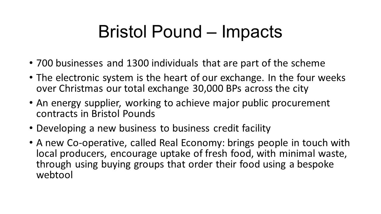 Bristol Pound – Impacts 700 businesses and 1300 individuals that are part of the scheme The electronic system is the heart of our exchange.