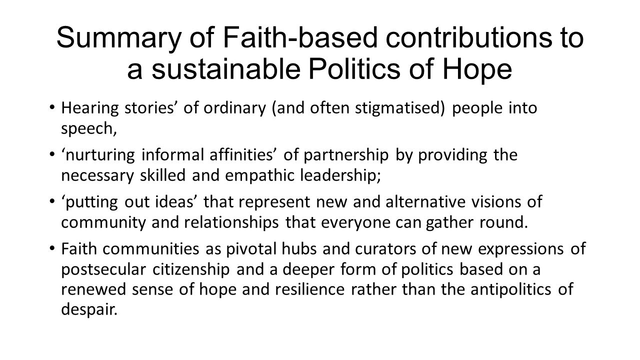 Summary of Faith-based contributions to a sustainable Politics of Hope Hearing stories' of ordinary (and often stigmatised) people into speech, 'nurturing informal affinities' of partnership by providing the necessary skilled and empathic leadership; 'putting out ideas' that represent new and alternative visions of community and relationships that everyone can gather round.