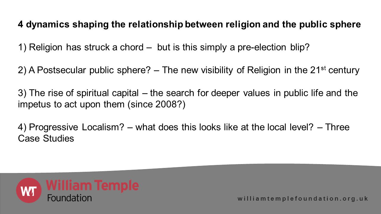 williamtemplefoundation.org.uk 4 dynamics shaping the relationship between religion and the public sphere 1) Religion has struck a chord – but is this simply a pre-election blip.