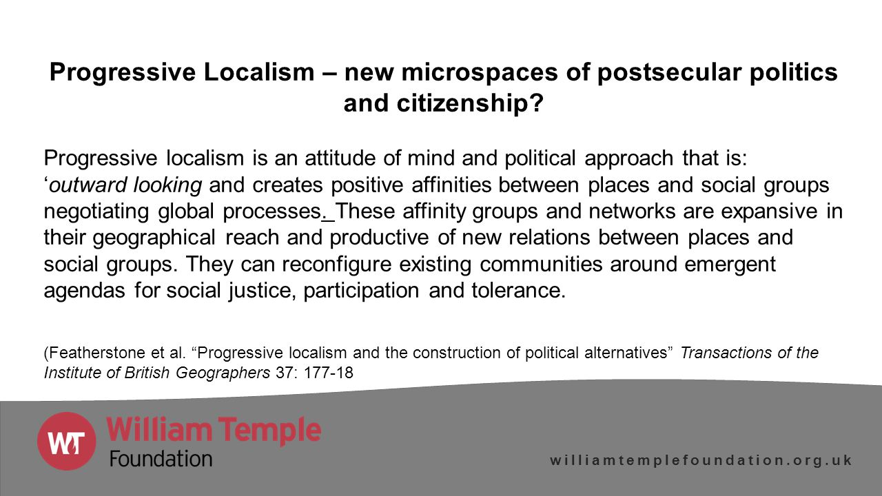 williamtemplefoundation.org.uk Progressive Localism – new microspaces of postsecular politics and citizenship.