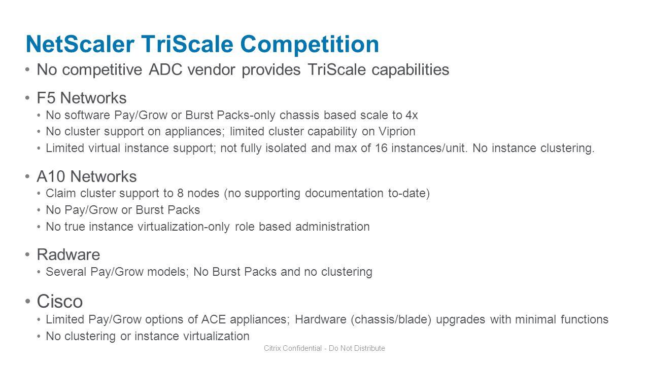 Citrix Confidential - Do Not Distribute NetScaler TriScale Competition No competitive ADC vendor provides TriScale capabilities F5 Networks No softwar