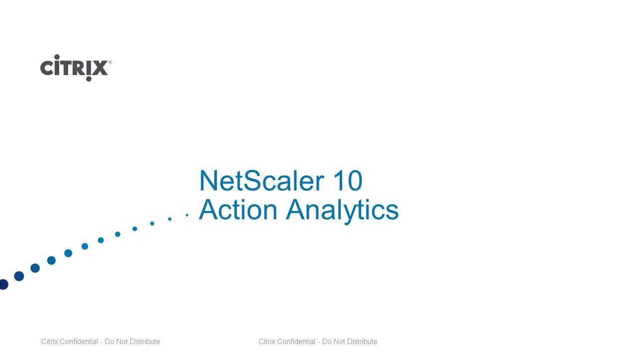 Citrix Confidential - Do Not Distribute NetScaler 10 Action Analytics Citrix Confidential - Do Not Distribute