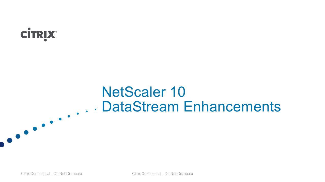 Citrix Confidential - Do Not Distribute NetScaler 10 DataStream Enhancements Citrix Confidential - Do Not Distribute