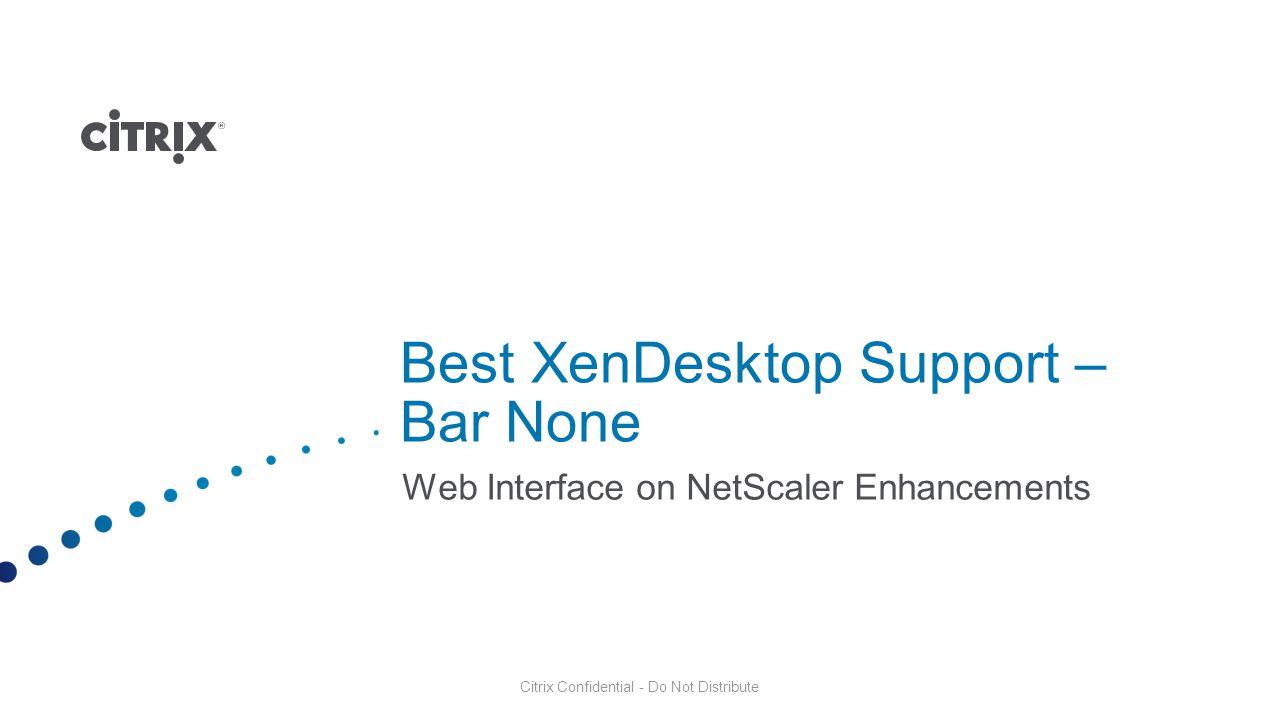 Citrix Confidential - Do Not Distribute Best XenDesktop Support – Bar None Web Interface on NetScaler Enhancements