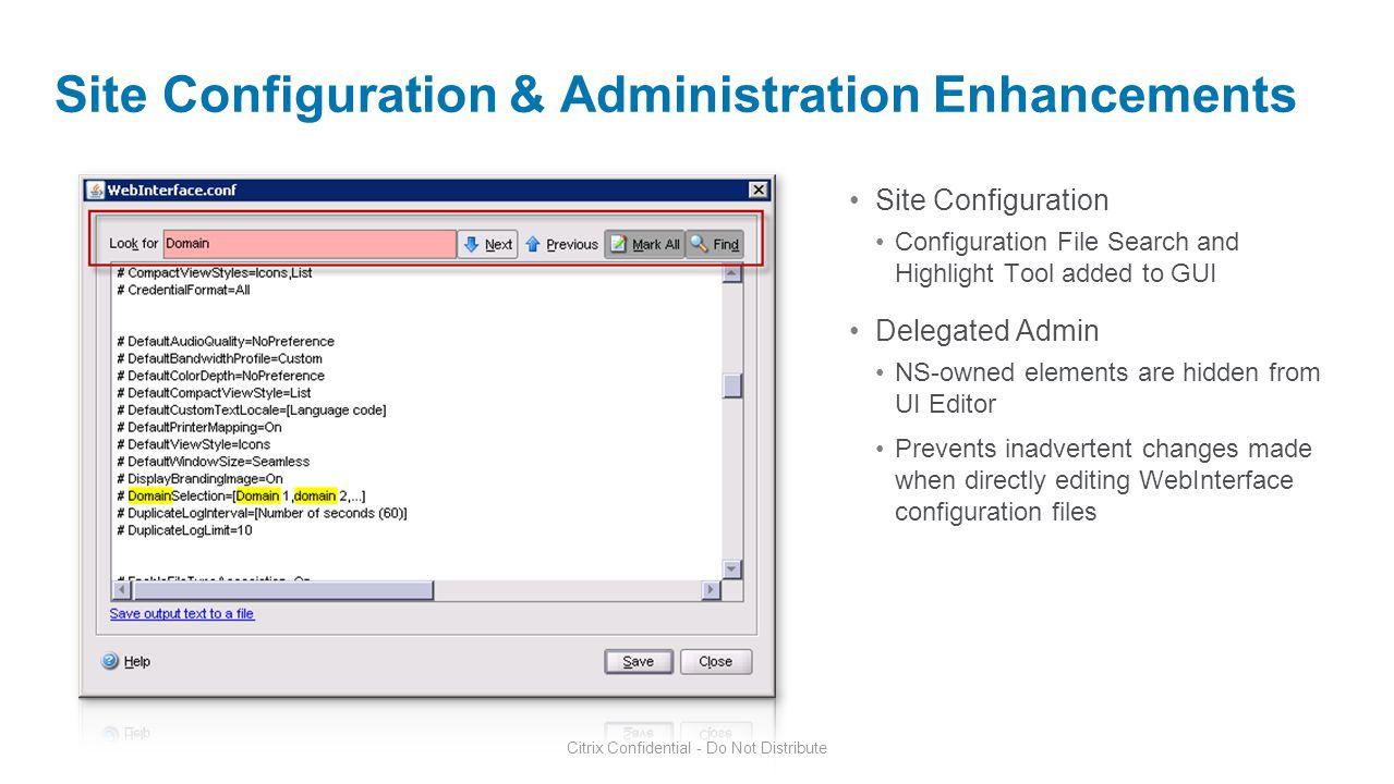 Citrix Confidential - Do Not Distribute Site Configuration & Administration Enhancements Site Configuration Configuration File Search and Highlight To