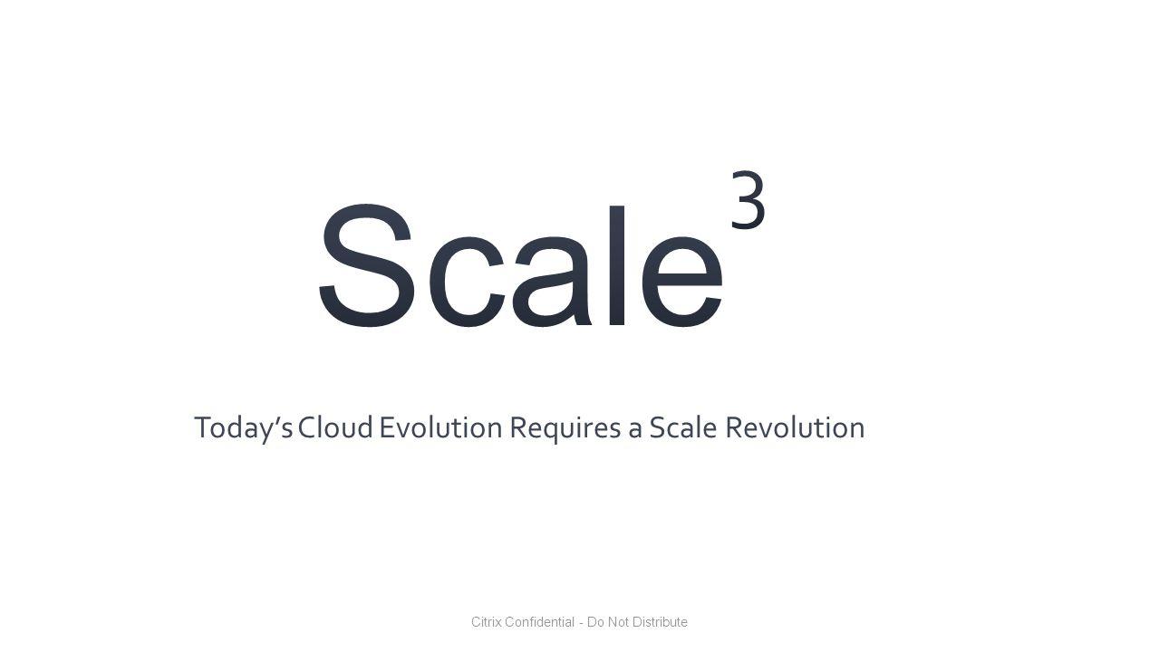 Citrix Confidential - Do Not Distribute Today's Cloud Evolution Requires a Scale Revolution