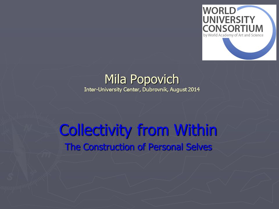 Mila Popovich Inter-University Center, Dubrovnik, August 2014 Collectivity from Within The Construction of Personal Selves