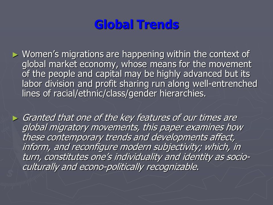 Global Trends ► Women's migrations are happening within the context of global market economy, whose means for the movement of the people and capital may be highly advanced but its labor division and profit sharing run along well-entrenched lines of racial/ethnic/class/gender hierarchies.