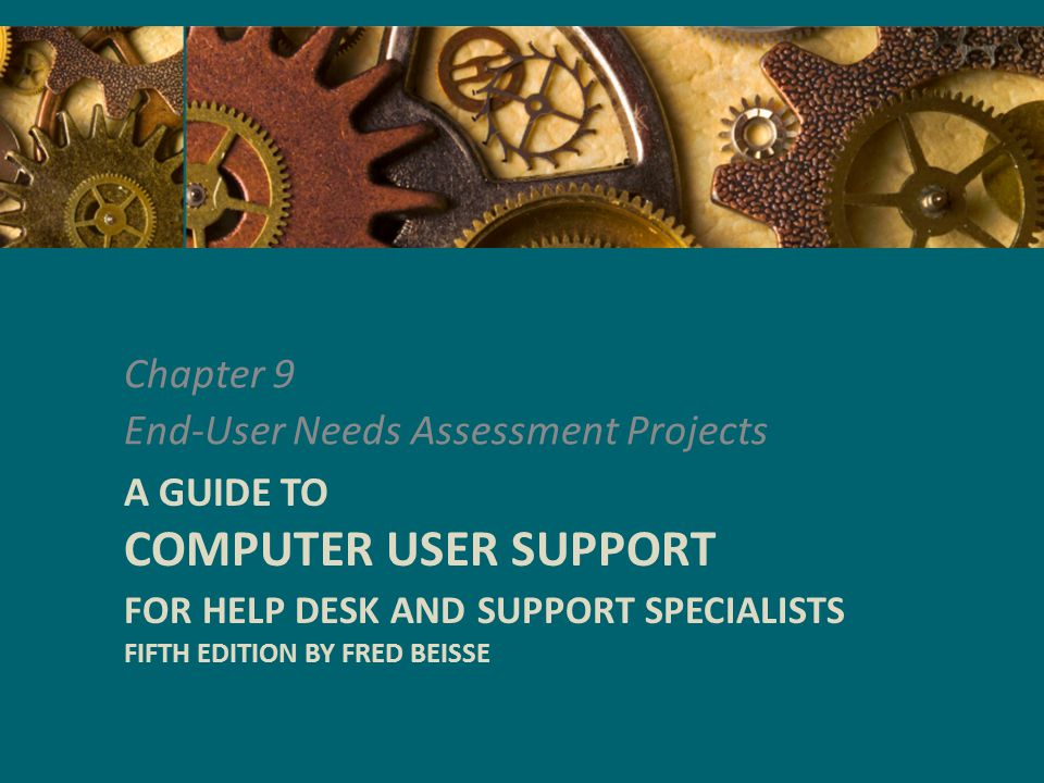 Chapter 9 End-User Needs Assessment Projects A GUIDE TO COMPUTER USER SUPPORT FOR HELP DESK AND SUPPORT SPECIALISTS FIFTH EDITION BY FRED BEISSE