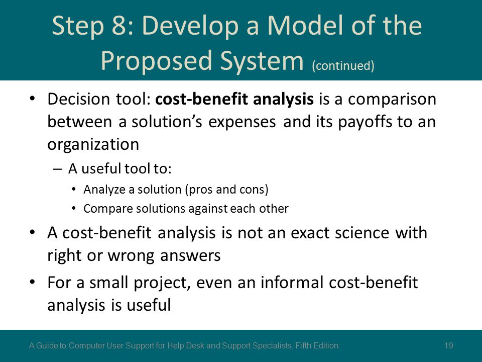 Decision tool: cost-benefit analysis is a comparison between a solution's expenses and its payoffs to an organization – A useful tool to: Analyze a so