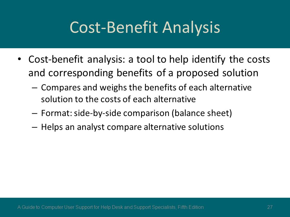 Cost-Benefit Analysis Cost-benefit analysis: a tool to help identify the costs and corresponding benefits of a proposed solution – Compares and weighs