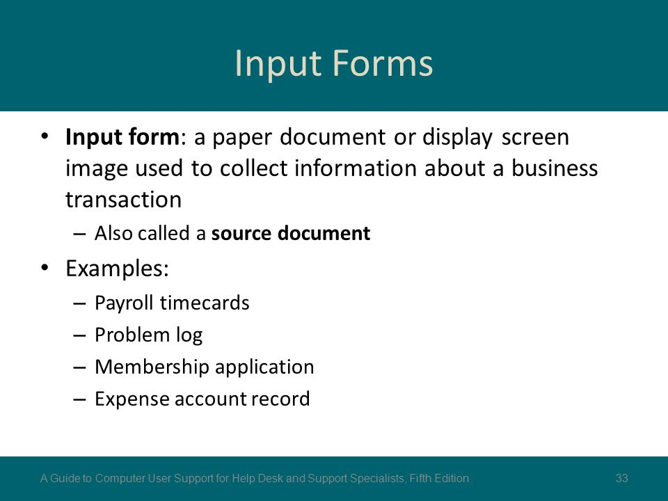 Input Forms Input form: a paper document or display screen image used to collect information about a business transaction – Also called a source docum