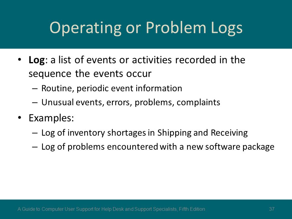 Operating or Problem Logs Log: a list of events or activities recorded in the sequence the events occur – Routine, periodic event information – Unusua