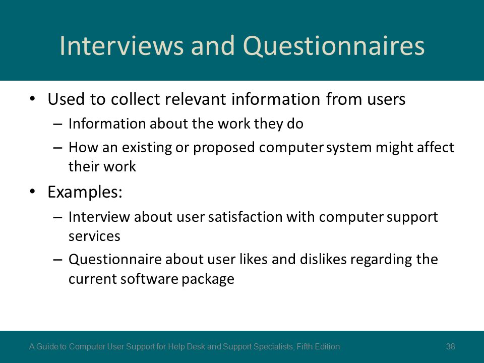 Interviews and Questionnaires Used to collect relevant information from users – Information about the work they do – How an existing or proposed compu