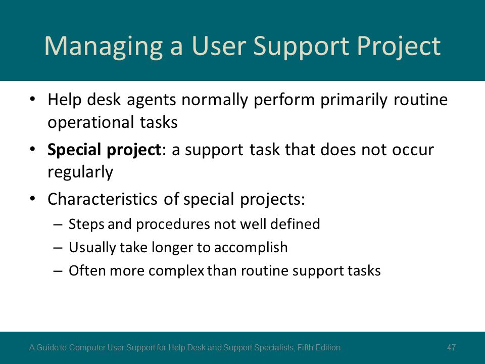 Managing a User Support Project Help desk agents normally perform primarily routine operational tasks Special project: a support task that does not occur regularly Characteristics of special projects: – Steps and procedures not well defined – Usually take longer to accomplish – Often more complex than routine support tasks 47A Guide to Computer User Support for Help Desk and Support Specialists, Fifth Edition