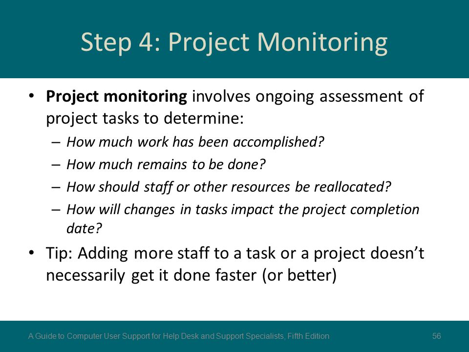 Step 4: Project Monitoring Project monitoring involves ongoing assessment of project tasks to determine: – How much work has been accomplished? – How