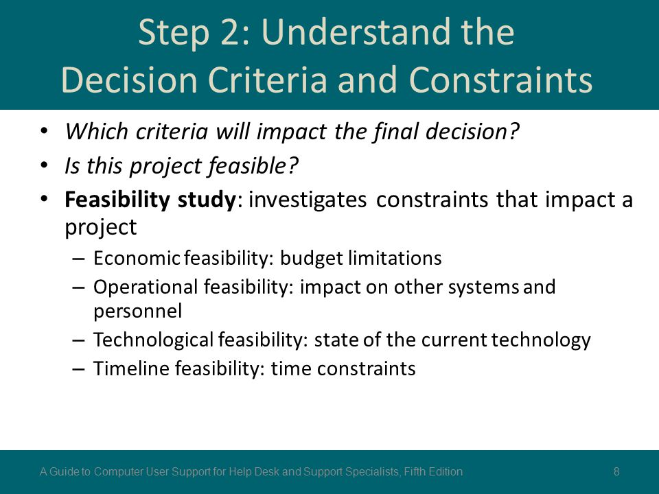 Step 2: Understand the Decision Criteria and Constraints Which criteria will impact the final decision? Is this project feasible? Feasibility study: i