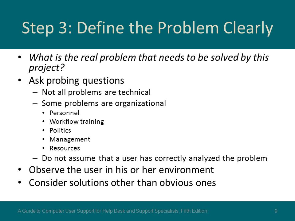 Step 3: Define the Problem Clearly What is the real problem that needs to be solved by this project? Ask probing questions – Not all problems are tech