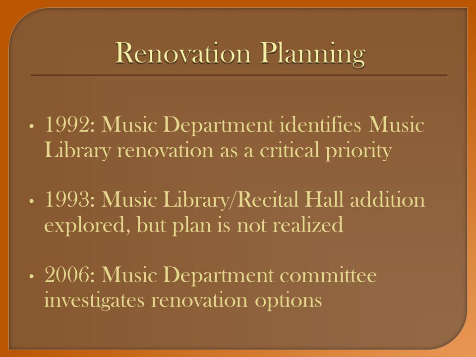 1992: Music Department identifies Music Library renovation as a critical priority 1993: Music Library/Recital Hall addition explored, but plan is not realized 2006: Music Department committee investigates renovation options