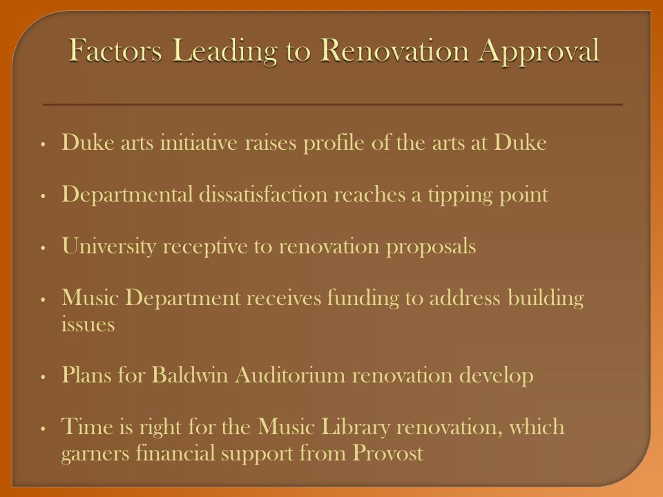 Duke arts initiative raises profile of the arts at Duke Departmental dissatisfaction reaches a tipping point University receptive to renovation proposals Music Department receives funding to address building issues Plans for Baldwin Auditorium renovation develop Time is right for the Music Library renovation, which garners financial support from Provost