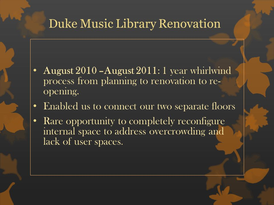 Duke Music Library Renovation August 2010 –August 2011: 1 year whirlwind process from planning to renovation to re- opening.