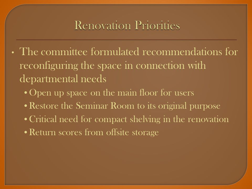 The committee formulated recommendations for reconfiguring the space in connection with departmental needs Open up space on the main floor for users Restore the Seminar Room to its original purpose Critical need for compact shelving in the renovation Return scores from offsite storage