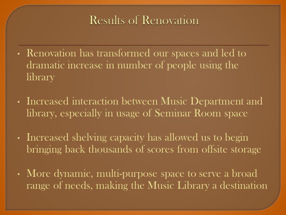 Renovation has transformed our spaces and led to dramatic increase in number of people using the library Increased interaction between Music Department and library, especially in usage of Seminar Room space Increased shelving capacity has allowed us to begin bringing back thousands of scores from offsite storage More dynamic, multi-purpose space to serve a broad range of needs, making the Music Library a destination
