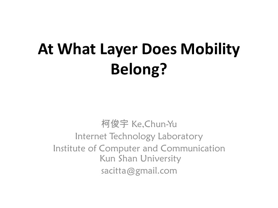 At What Layer Does Mobility Belong? 柯俊宇 Ke,Chun-Yu Internet Technology Laboratory Institute of Computer and Communication Kun Shan University sacitta@