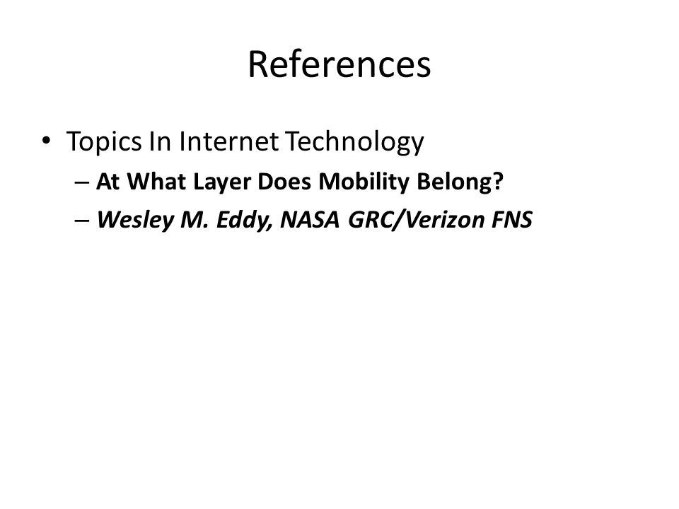 References Topics In Internet Technology – At What Layer Does Mobility Belong? – Wesley M. Eddy, NASA GRC/Verizon FNS