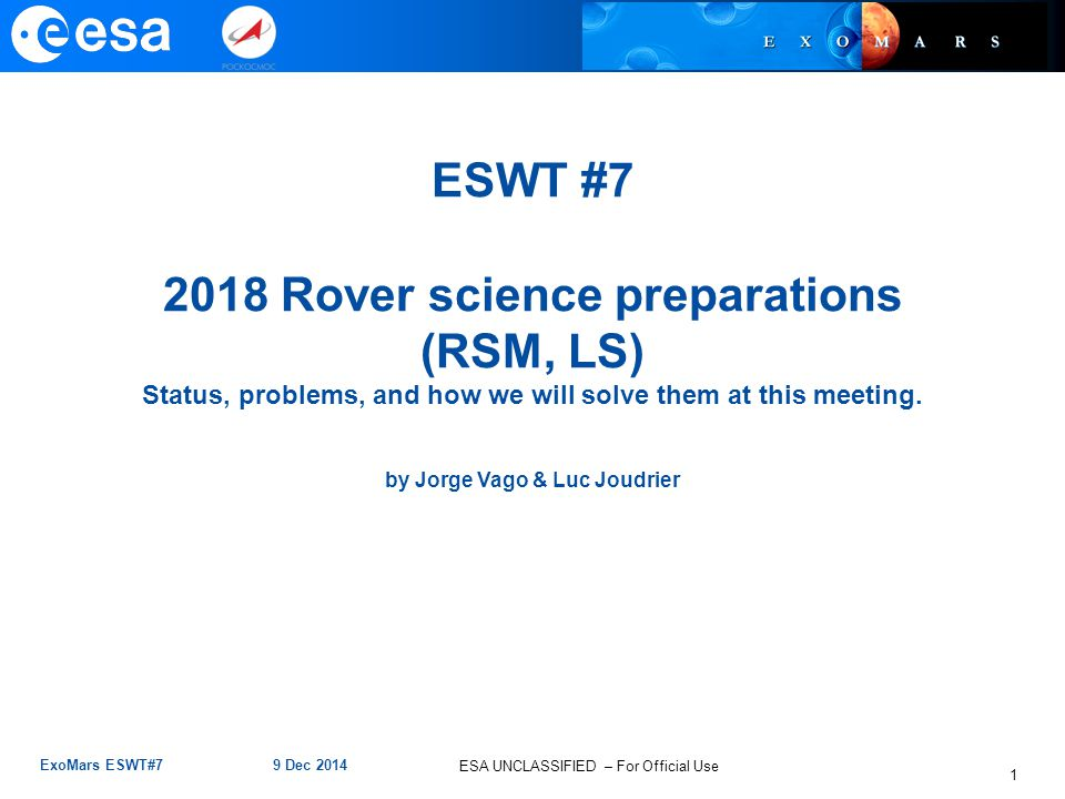 ESA UNCLASSIFIED – For Official Use ExoMars ESWT#7 9 Dec 2014 1 ESWT #7 2018 Rover science preparations (RSM, LS) Status, problems, and how we will solve them at this meeting.