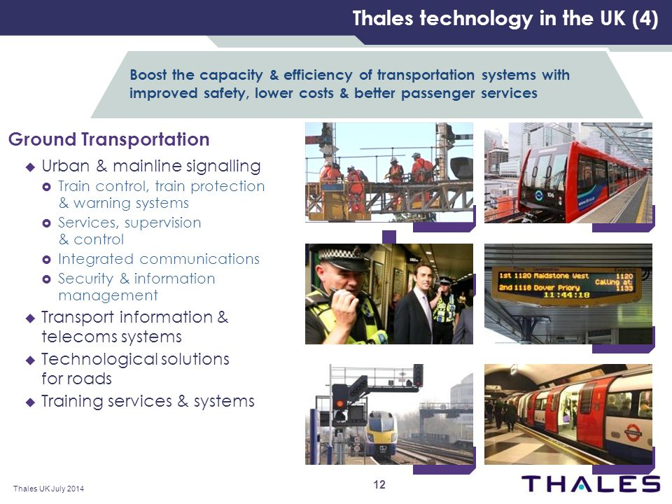 Ground Transportation  Urban & mainline signalling  Train control, train protection & warning systems  Services, supervision & control  Integrated communications  Security & information management  Transport information & telecoms systems  Technological solutions for roads  Training services & systems Thales technology in the UK (4) Boost the capacity & efficiency of transportation systems with improved safety, lower costs & better passenger services Thales UK July 2014 12