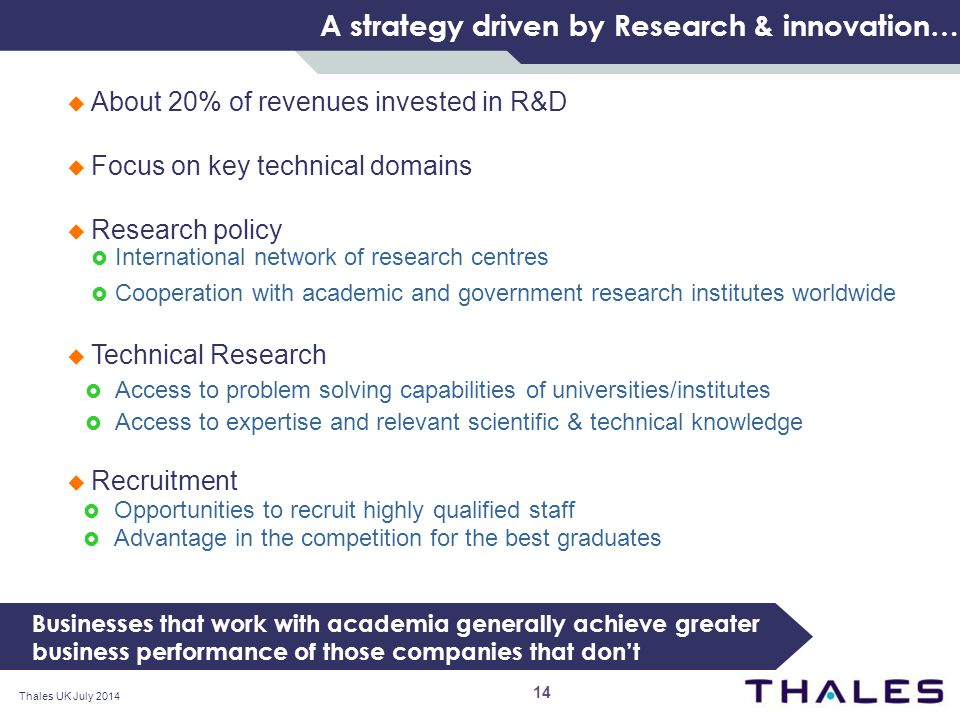 A strategy driven by Research & innovation…  About 20% of revenues invested in R&D  Focus on key technical domains  Research policy  International network of research centres  Cooperation with academic and government research institutes worldwide  Technical Research  Access to problem solving capabilities of universities/institutes  Access to expertise and relevant scientific & technical knowledge  Recruitment  Opportunities to recruit highly qualified staff  Advantage in the competition for the best graduates Businesses that work with academia generally achieve greater business performance of those companies that don't Thales UK July 2014 14