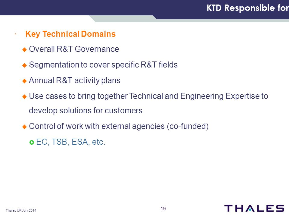 KTD Responsible for  Key Technical Domains  Overall R&T Governance  Segmentation to cover specific R&T fields  Annual R&T activity plans  Use cases to bring together Technical and Engineering Expertise to develop solutions for customers  Control of work with external agencies (co-funded)  EC, TSB, ESA, etc.