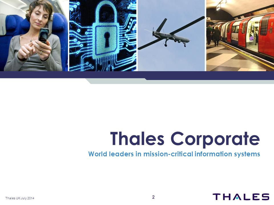 Thales Corporate World leaders in mission-critical information systems 2 Thales UK July 2014