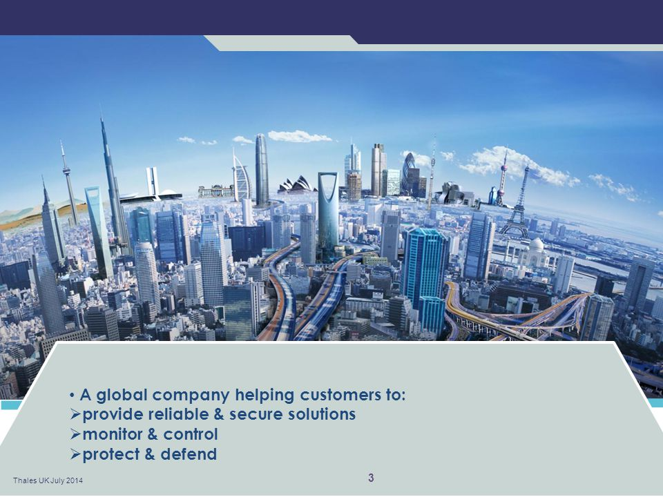 A global company helping customers to:  provide reliable & secure solutions  monitor & control  protect & defend Thales UK July 2014 3
