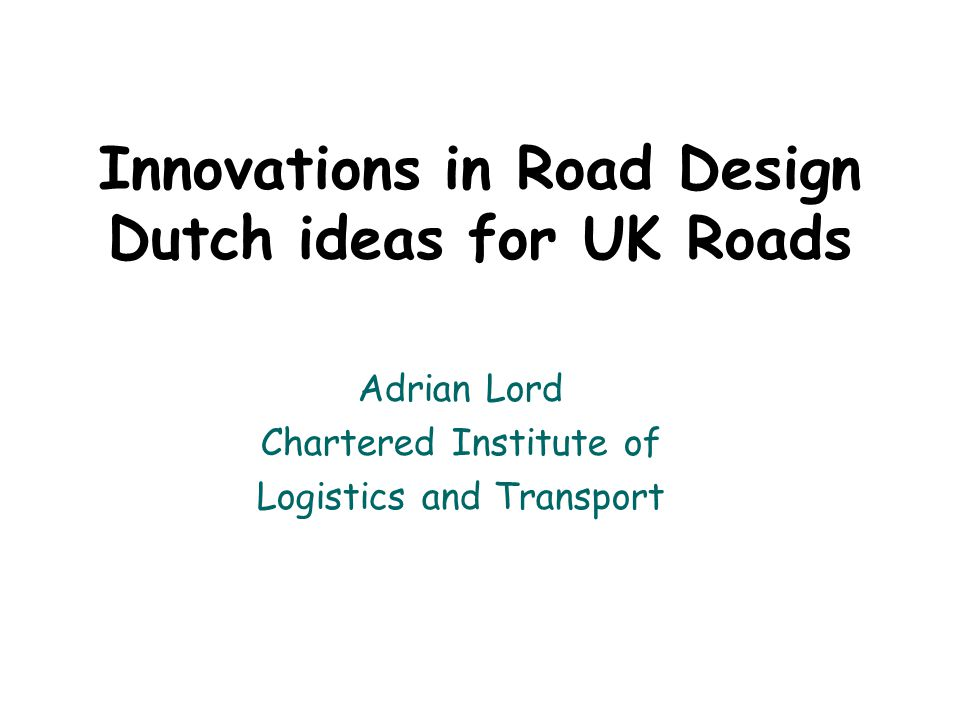 Innovations in Road Design Dutch ideas for UK Roads Adrian Lord Chartered Institute of Logistics and Transport