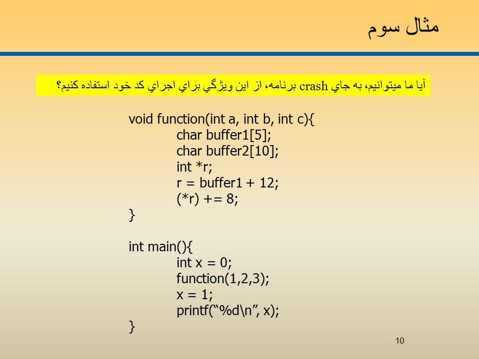 مثال سوم آيا ما ميتوانيم، به جاي crash برنامه، از اين ويژگي براي اجراي کد خود استفاده کنيم؟ void function(int a, int b, int c){ char buffer1[5]; char buffer2[10]; int *r; r = buffer1 + 12; (*r) += 8; } int main(){ int x = 0; function(1,2,3); x = 1; printf( %d\n , x); } 10
