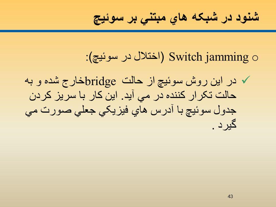 شنود در شبکه هاي مبتني بر سوئيچ o Switch jamming ( اختلال در سوئيچ ): در اين روش سوئيچ از حالت bridge خارج شده و به حالت تکرار کننده در مي آيد.