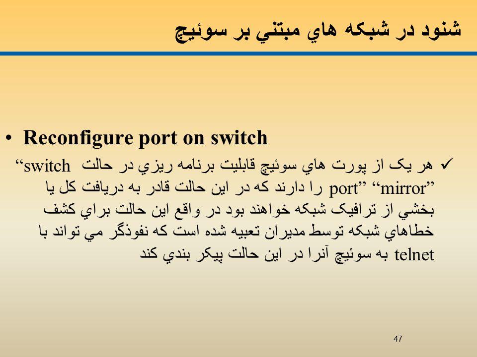 شنود در شبکه هاي مبتني بر سوئيچ Reconfigure port on switch هر يک از پورت هاي سوئيچ قابليت برنامه ريزي در حالت switch port mirror را دارند که در اين حالت قادر به دريافت کل يا بخشي از ترافيک شبکه خواهند بود در واقع اين حالت براي کشف خطاهاي شبکه توسط مديران تعبيه شده است که نفوذگر مي تواند با telnet به سوئيچ آنرا در اين حالت پيکر بندي کند 47